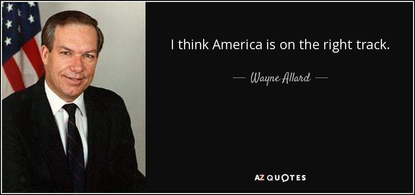I think America is on the right track. - Wayne Allard