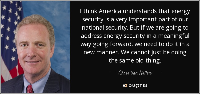 I think America understands that energy security is a very important part of our national security. But if we are going to address energy security in a meaningful way going forward, we need to do it in a new manner. We cannot just be doing the same old thing. - Chris Van Hollen