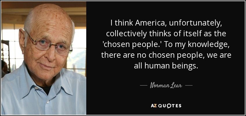 I think America, unfortunately, collectively thinks of itself as the 'chosen people.' To my knowledge, there are no chosen people, we are all human beings. - Norman Lear