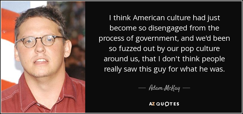 I think American culture had just become so disengaged from the process of government, and we'd been so fuzzed out by our pop culture around us, that I don't think people really saw this guy for what he was. - Adam McKay