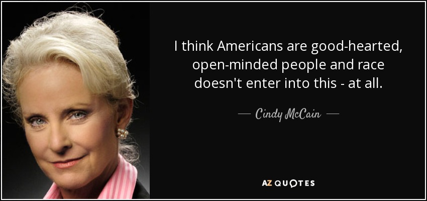 I think Americans are good-hearted, open-minded people and race doesn't enter into this - at all. - Cindy McCain