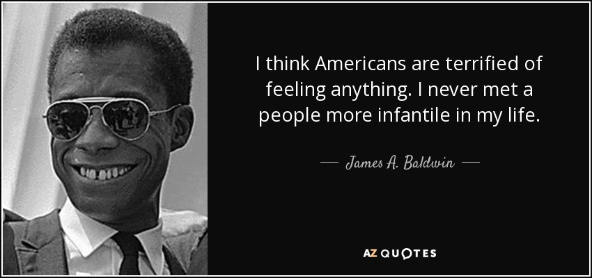 I think Americans are terrified of feeling anything. I never met a people more infantile in my life. - James A. Baldwin