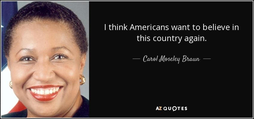 I think Americans want to believe in this country again. - Carol Moseley Braun