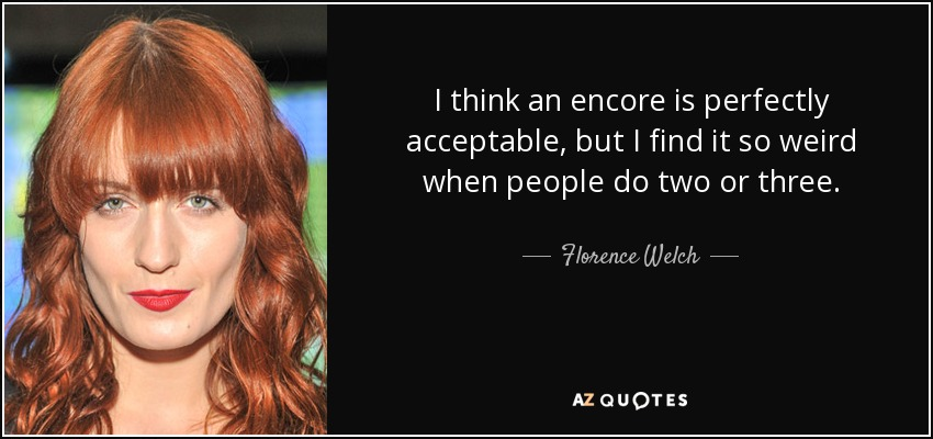 I think an encore is perfectly acceptable, but I find it so weird when people do two or three. - Florence Welch