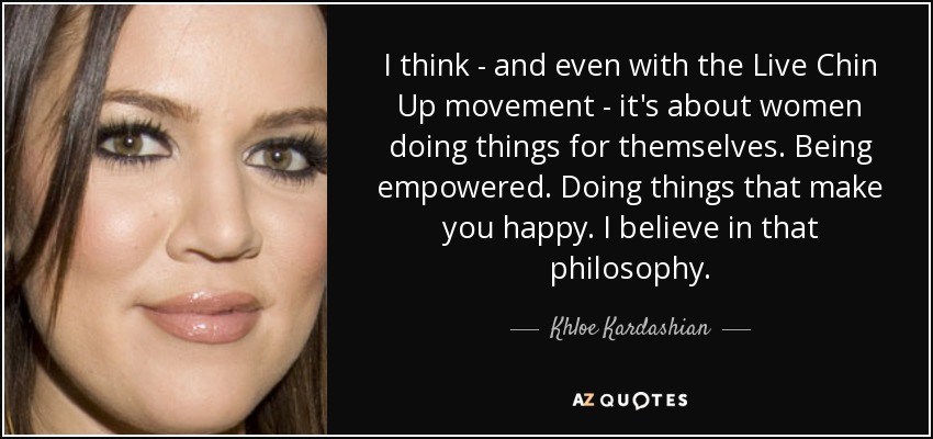 I think - and even with the Live Chin Up movement - it's about women doing things for themselves. Being empowered. Doing things that make you happy. I believe in that philosophy. - Khloe Kardashian