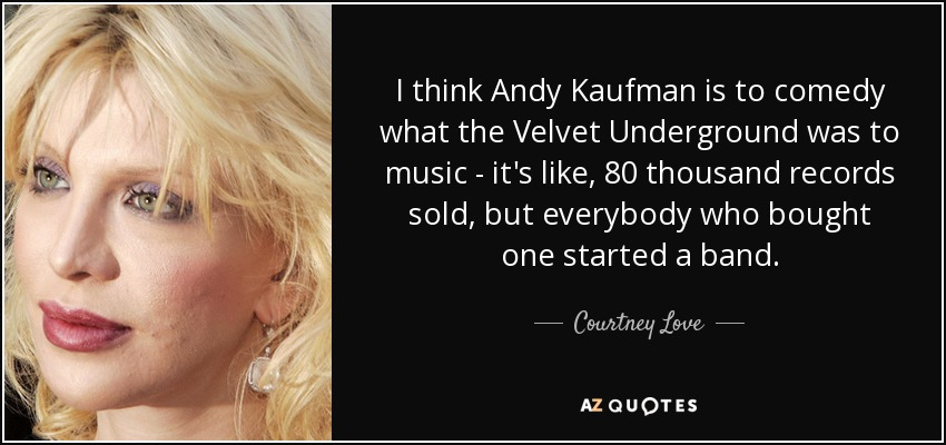 I think Andy Kaufman is to comedy what the Velvet Underground was to music - it's like, 80 thousand records sold, but everybody who bought one started a band. - Courtney Love