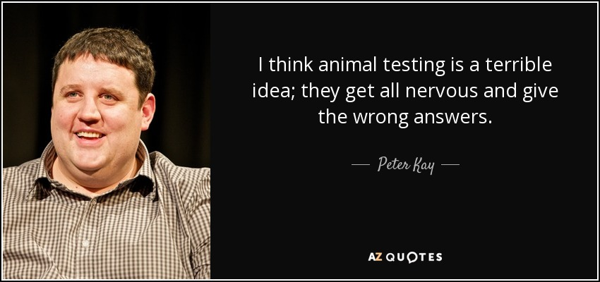 I think animal testing is a terrible idea; they get all nervous and give the wrong answers. - Peter Kay