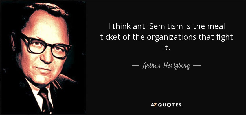 I think anti-Semitism is the meal ticket of the organizations that fight it. - Arthur Hertzberg