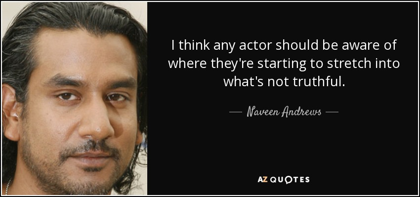 I think any actor should be aware of where they're starting to stretch into what's not truthful. - Naveen Andrews