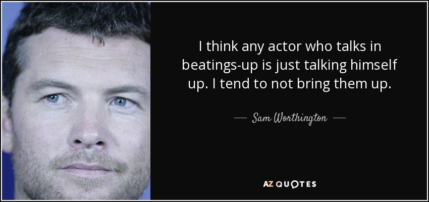 I think any actor who talks in beatings-up is just talking himself up. I tend to not bring them up. - Sam Worthington
