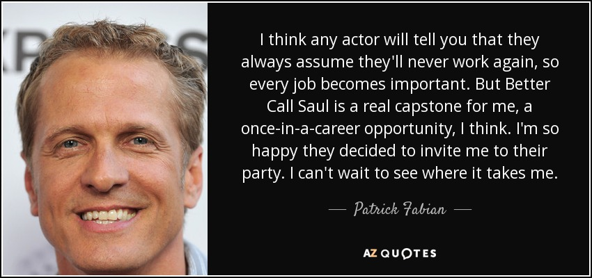 I think any actor will tell you that they always assume they'll never work again, so every job becomes important. But Better Call Saul is a real capstone for me, a once-in-a-career opportunity, I think. I'm so happy they decided to invite me to their party. I can't wait to see where it takes me. - Patrick Fabian