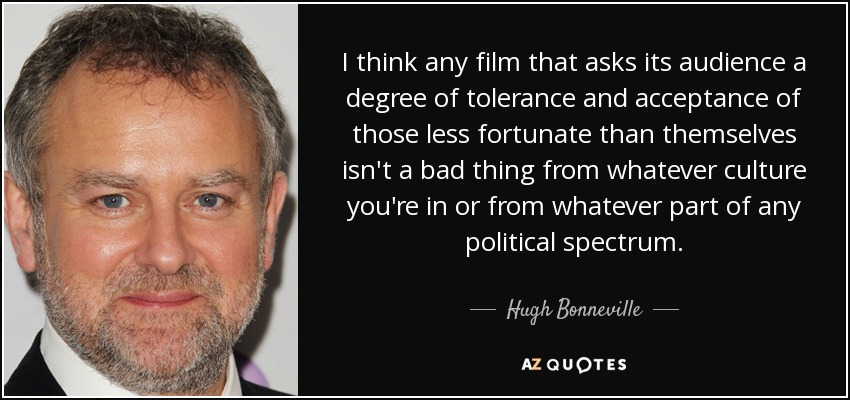 I think any film that asks its audience a degree of tolerance and acceptance of those less fortunate than themselves isn't a bad thing from whatever culture you're in or from whatever part of any political spectrum. - Hugh Bonneville