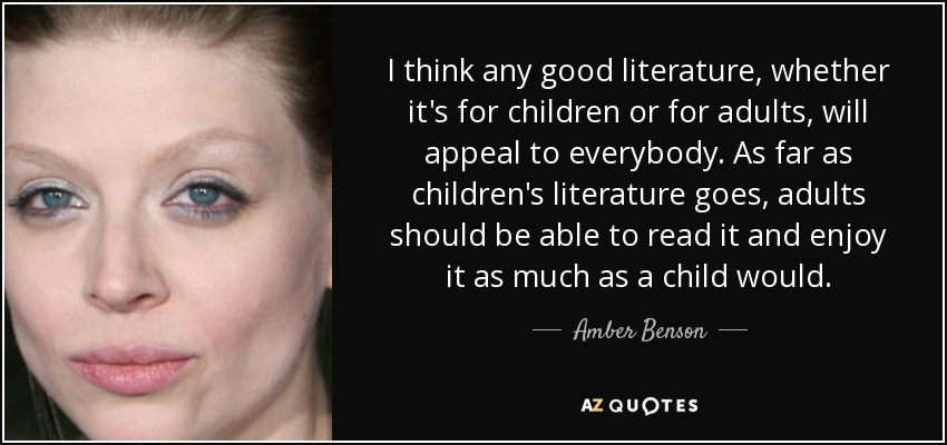I think any good literature, whether it's for children or for adults, will appeal to everybody. As far as children's literature goes, adults should be able to read it and enjoy it as much as a child would. - Amber Benson