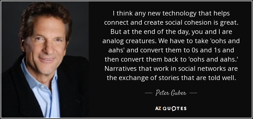 I think any new technology that helps connect and create social cohesion is great. But at the end of the day, you and I are analog creatures. We have to take 'oohs and aahs' and convert them to 0s and 1s and then convert them back to 'oohs and aahs.' Narratives that work in social networks are the exchange of stories that are told well. - Peter Guber