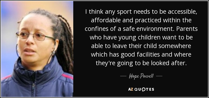 I think any sport needs to be accessible, affordable and practiced within the confines of a safe environment. Parents who have young children want to be able to leave their child somewhere which has good facilities and where they're going to be looked after. - Hope Powell