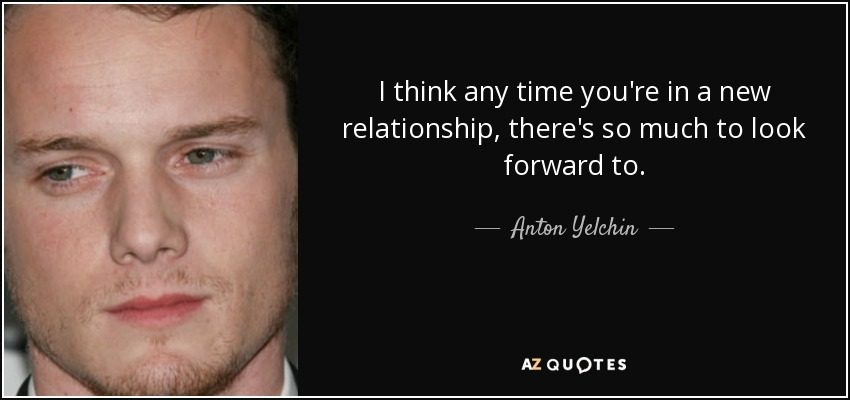 Anton Yelchin Quote I Think Any Time Youre In A New Relationship