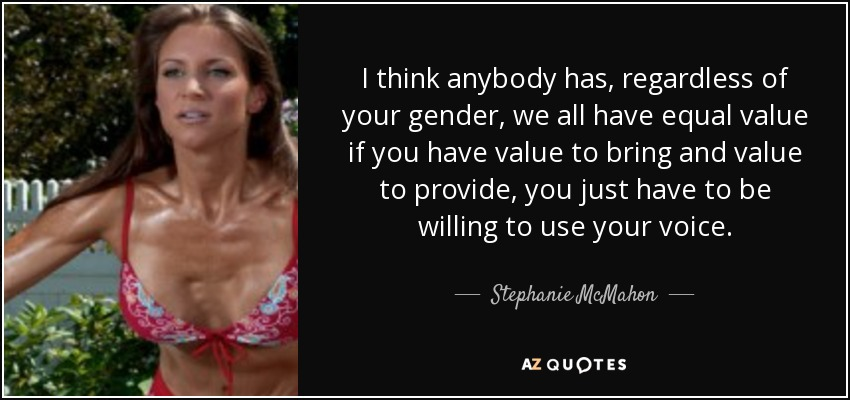 I think anybody has, regardless of your gender, we all have equal value if you have value to bring and value to provide, you just have to be willing to use your voice. - Stephanie McMahon