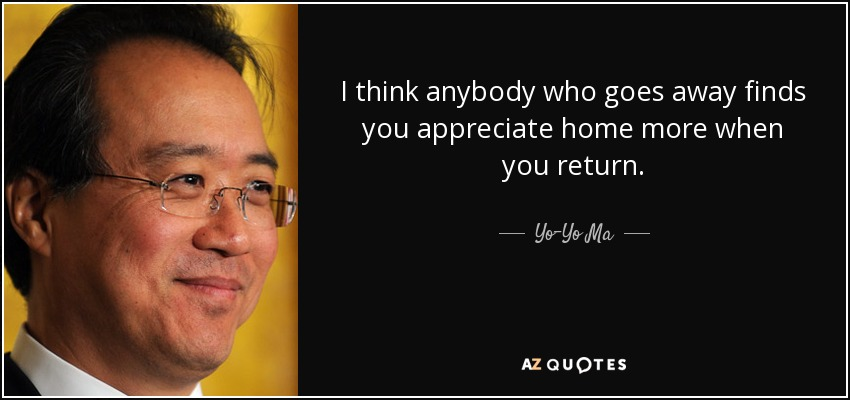 I think anybody who goes away finds you appreciate home more when you return. - Yo-Yo Ma