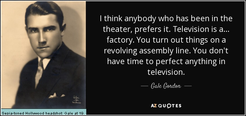 I think anybody who has been in the theater, prefers it. Television is a... factory. You turn out things on a revolving assembly line. You don't have time to perfect anything in television. - Gale Gordon