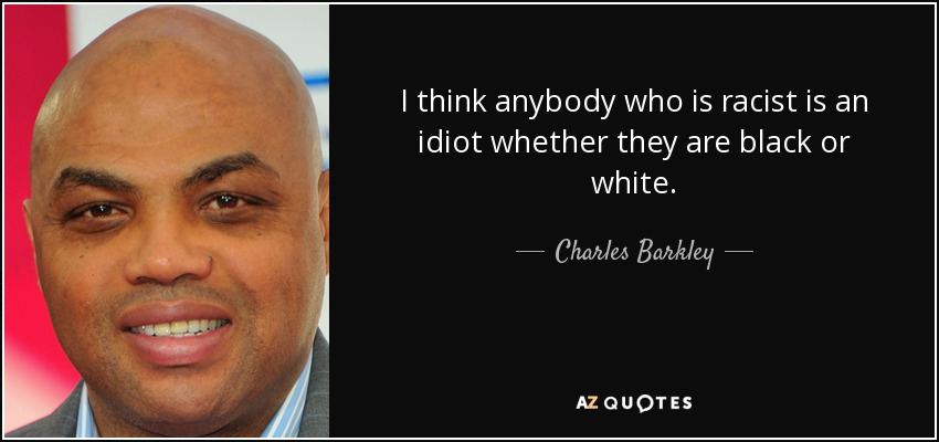 I think anybody who is racist is an idiot whether they are black or white. - Charles Barkley
