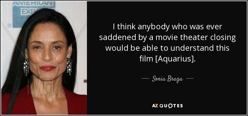 I think anybody who was ever saddened by a movie theater closing would be able to understand this film [Aquarius]. - Sonia Braga