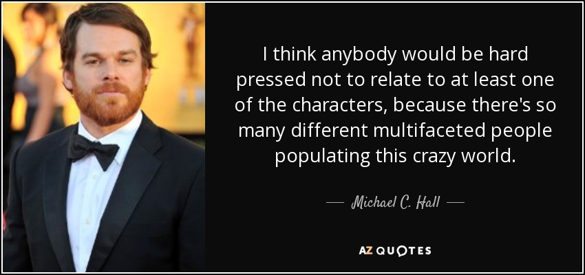 I think anybody would be hard pressed not to relate to at least one of the characters, because there's so many different multifaceted people populating this crazy world. - Michael C. Hall
