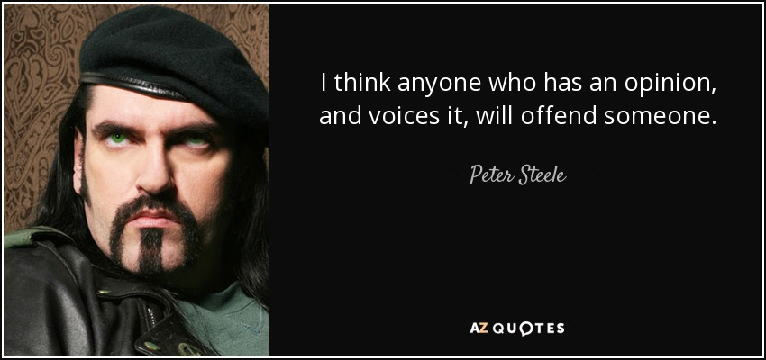 I think anyone who has an opinion, and voices it, will offend someone. - Peter Steele