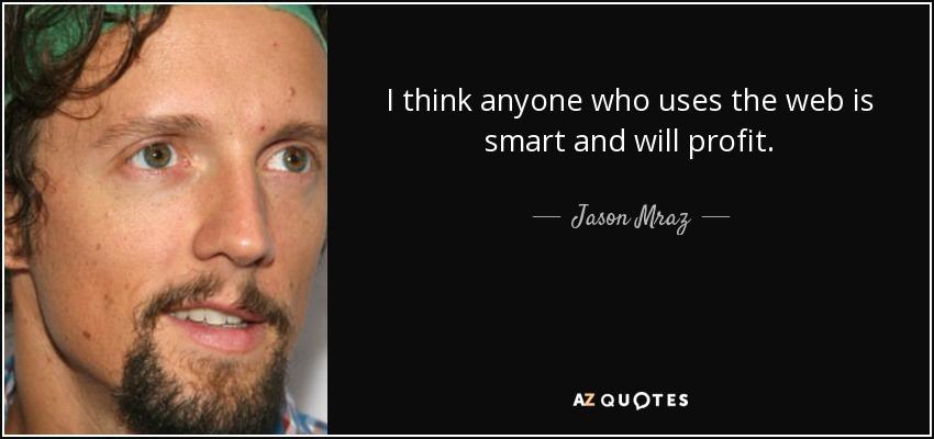 I think anyone who uses the web is smart and will profit. - Jason Mraz