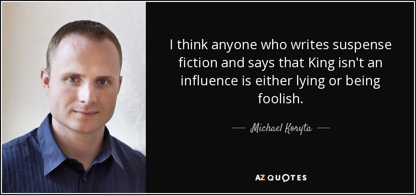 I think anyone who writes suspense fiction and says that King isn't an influence is either lying or being foolish. - Michael Koryta