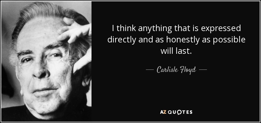 I think anything that is expressed directly and as honestly as possible will last. - Carlisle Floyd