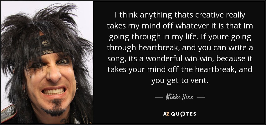 I think anything thats creative really takes my mind off whatever it is that Im going through in my life. If youre going through heartbreak, and you can write a song, its a wonderful win-win, because it takes your mind off the heartbreak, and you get to vent. - Nikki Sixx