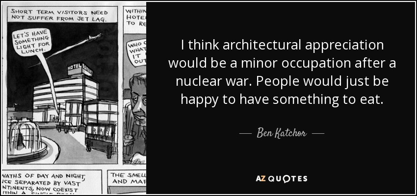 I think architectural appreciation would be a minor occupation after a nuclear war. People would just be happy to have something to eat. - Ben Katchor