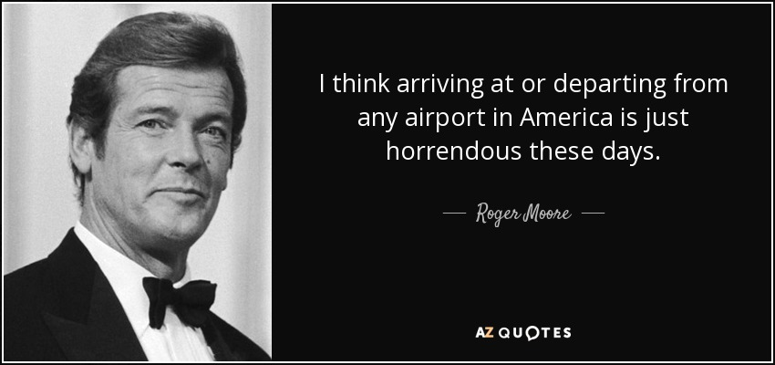 I think arriving at or departing from any airport in America is just horrendous these days. - Roger Moore