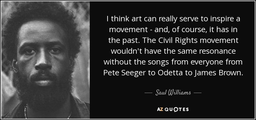I think art can really serve to inspire a movement - and, of course, it has in the past. The Civil Rights movement wouldn't have the same resonance without the songs from everyone from Pete Seeger to Odetta to James Brown. - Saul Williams