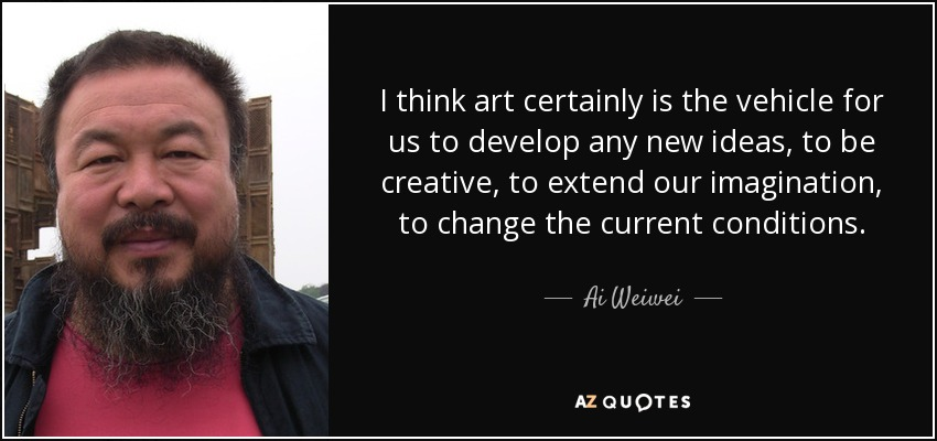 I think art certainly is the vehicle for us to develop any new ideas, to be creative, to extend our imagination, to change the current conditions. - Ai Weiwei