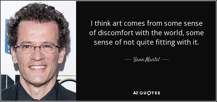 I think art comes from some sense of discomfort with the world, some sense of not quite fitting with it. - Yann Martel