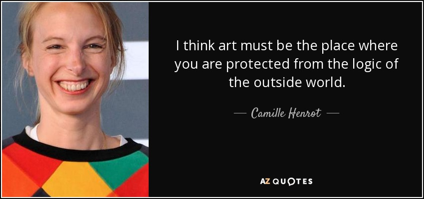 I think art must be the place where you are protected from the logic of the outside world. - Camille Henrot