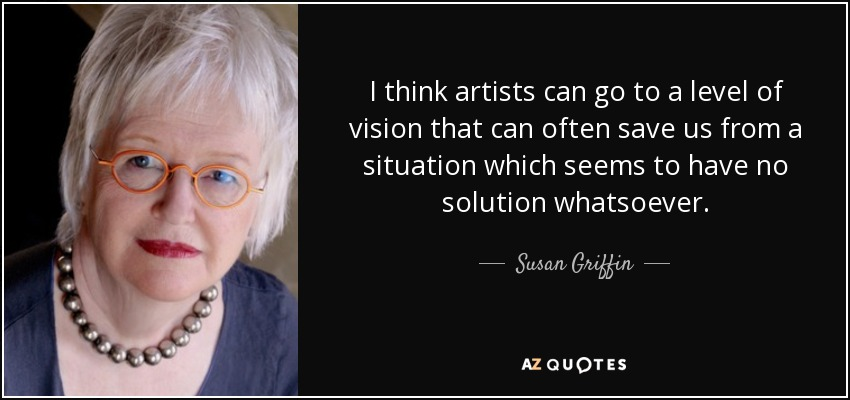 I think artists can go to a level of vision that can often save us from a situation which seems to have no solution whatsoever. - Susan Griffin