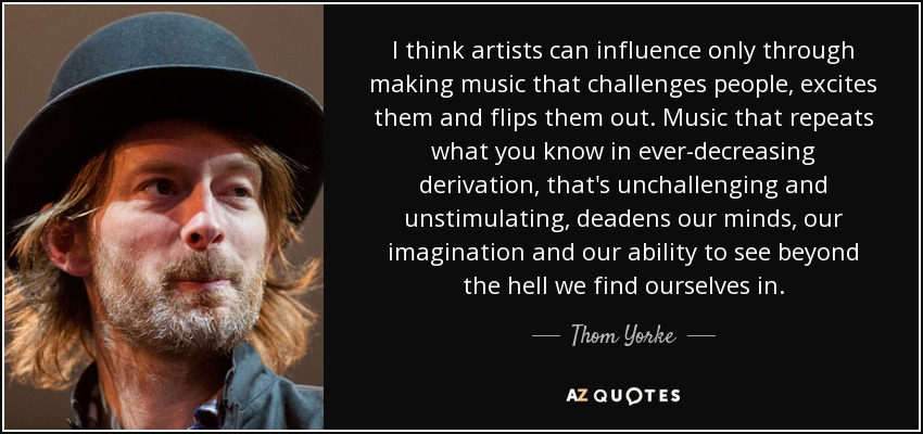 I think artists can influence only through making music that challenges people, excites them and flips them out. Music that repeats what you know in ever-decreasing derivation, that's unchallenging and unstimulating, deadens our minds, our imagination and our ability to see beyond the hell we find ourselves in. - Thom Yorke