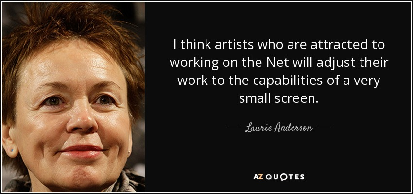 I think artists who are attracted to working on the Net will adjust their work to the capabilities of a very small screen. - Laurie Anderson