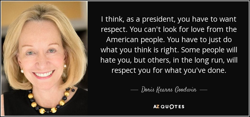 I think, as a president, you have to want respect. You can't look for love from the American people. You have to just do what you think is right. Some people will hate you, but others, in the long run, will respect you for what you've done. - Doris Kearns Goodwin
