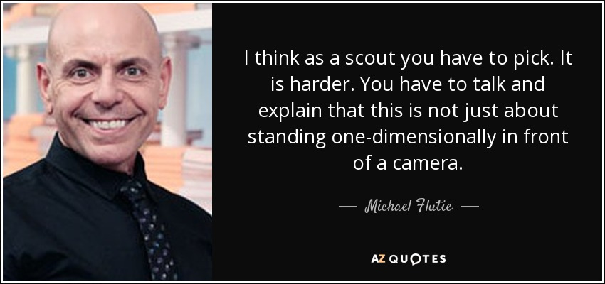 I think as a scout you have to pick. It is harder. You have to talk and explain that this is not just about standing one-dimensionally in front of a camera. - Michael Flutie