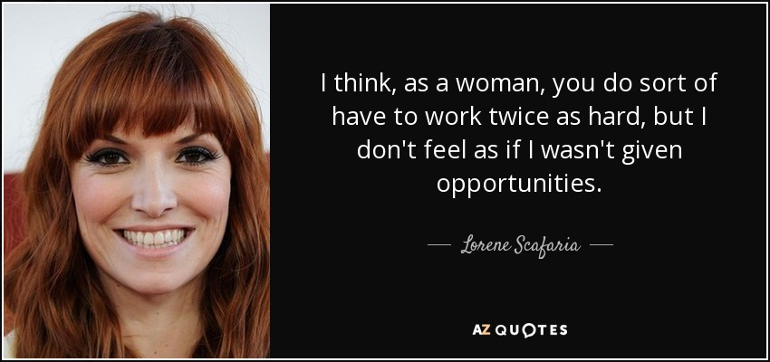 I think, as a woman, you do sort of have to work twice as hard, but I don't feel as if I wasn't given opportunities. - Lorene Scafaria