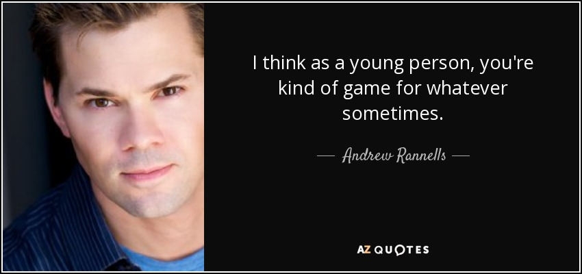 I think as a young person, you're kind of game for whatever sometimes. - Andrew Rannells