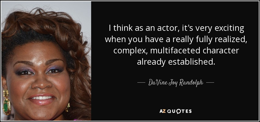 I think as an actor, it's very exciting when you have a really fully realized, complex, multifaceted character already established. - Da'Vine Joy Randolph