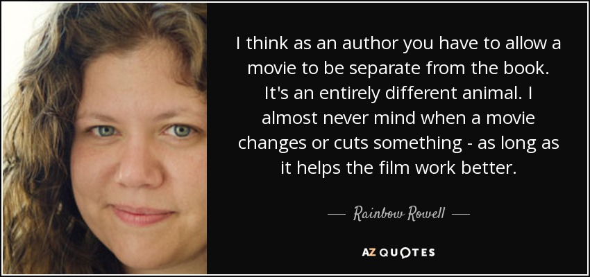 I think as an author you have to allow a movie to be separate from the book. It's an entirely different animal. I almost never mind when a movie changes or cuts something - as long as it helps the film work better. - Rainbow Rowell