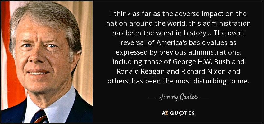 I think as far as the adverse impact on the nation around the world, this administration has been the worst in history... The overt reversal of America's basic values as expressed by previous administrations, including those of George H.W. Bush and Ronald Reagan and Richard Nixon and others, has been the most disturbing to me. - Jimmy Carter