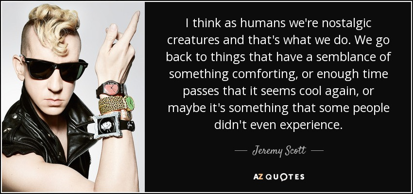 I think as humans we're nostalgic creatures and that's what we do. We go back to things that have a semblance of something comforting, or enough time passes that it seems cool again, or maybe it's something that some people didn't even experience. - Jeremy Scott
