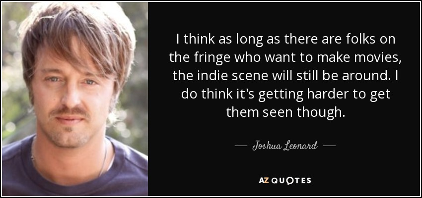 I think as long as there are folks on the fringe who want to make movies, the indie scene will still be around. I do think it's getting harder to get them seen though. - Joshua Leonard