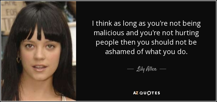 I think as long as you're not being malicious and you're not hurting people then you should not be ashamed of what you do. - Lily Allen